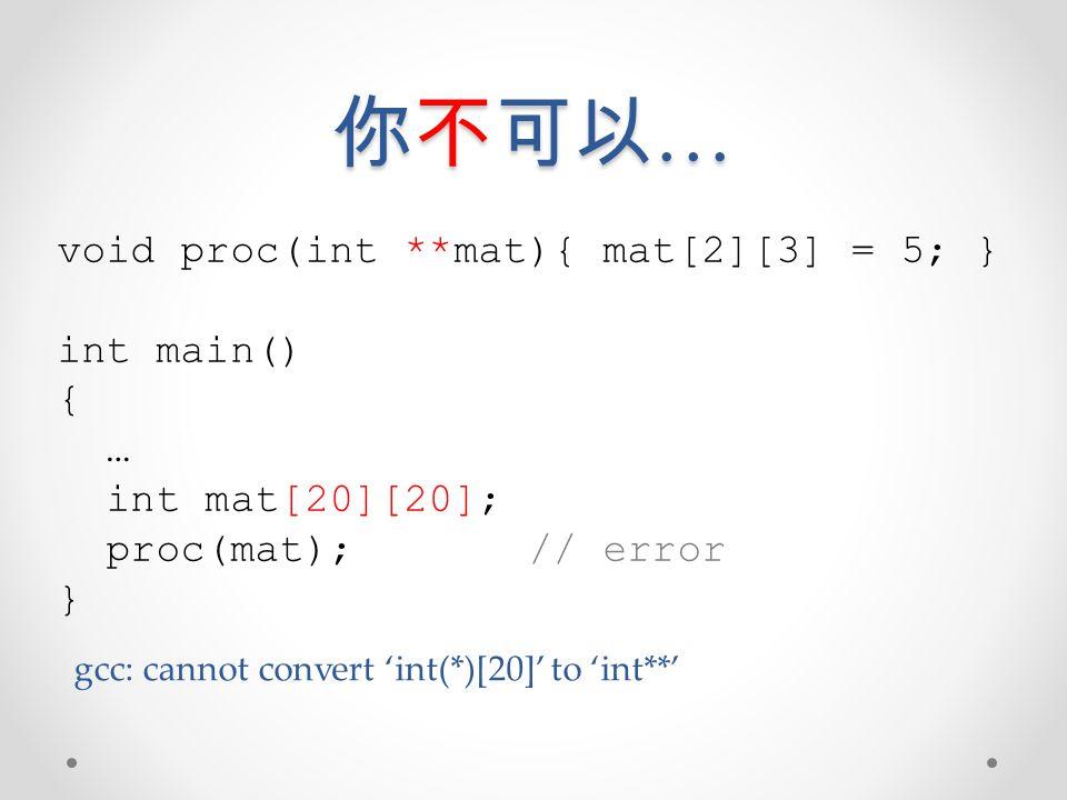 你不可以… void proc(int **mat){ mat[2][3] = 5; } int main() { …